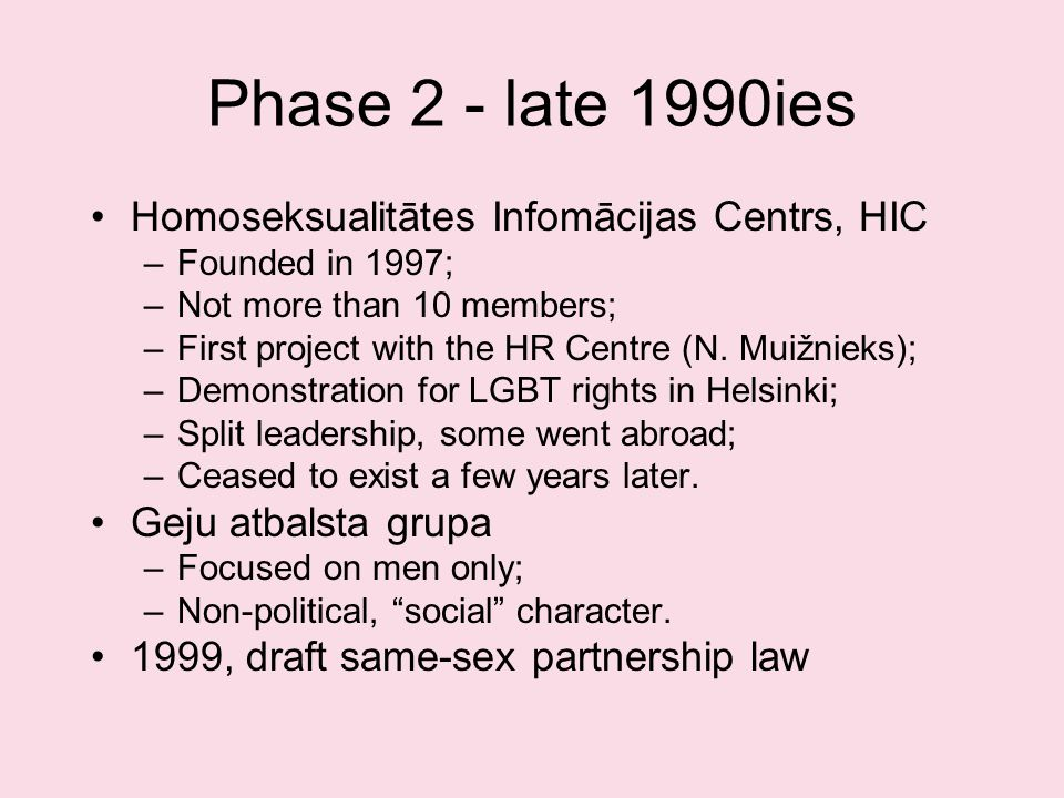 Phase 2 - late 1990ies Homoseksualitātes Infomācijas Centrs, HIC –Founded in 1997; –Not more than 10 members; –First project with the HR Centre (N.