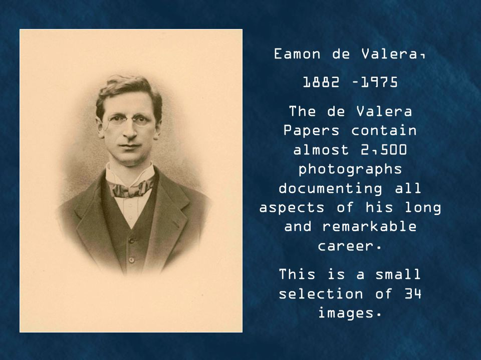 Eamon de Valera, 1882 –1975 The de Valera Papers contain almost 2,500 photographs documenting all aspects of his long and remarkable career.