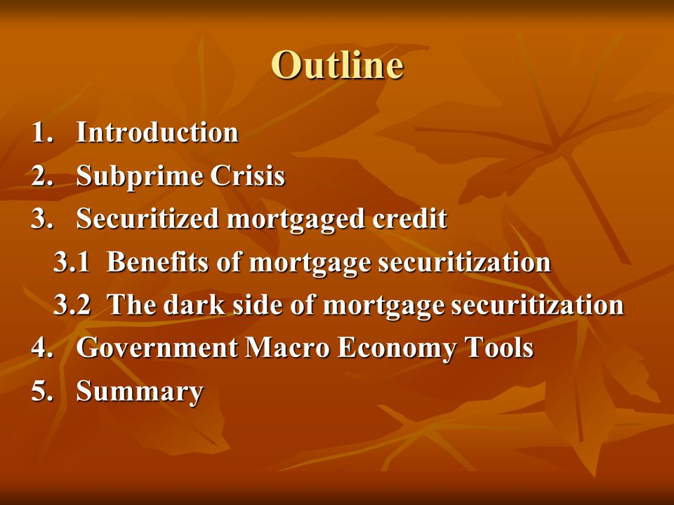 Outline 1.Introduction 2.Subprime Crisis 3.Securitized mortgaged credit 3.1 Benefits of mortgage securitization 3.1 Benefits of mortgage securitization 3.2 The dark side of mortgage securitization 3.2 The dark side of mortgage securitization 4.Government Macro Economy Tools 5.Summary