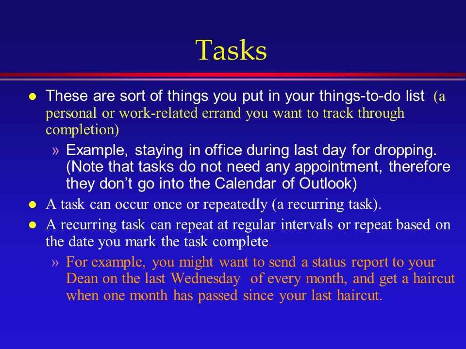 Tasks These are sort of things you put in your things-to-do list (a personal or work-related errand you want to track through completion) »Example, staying in office during last day for dropping.