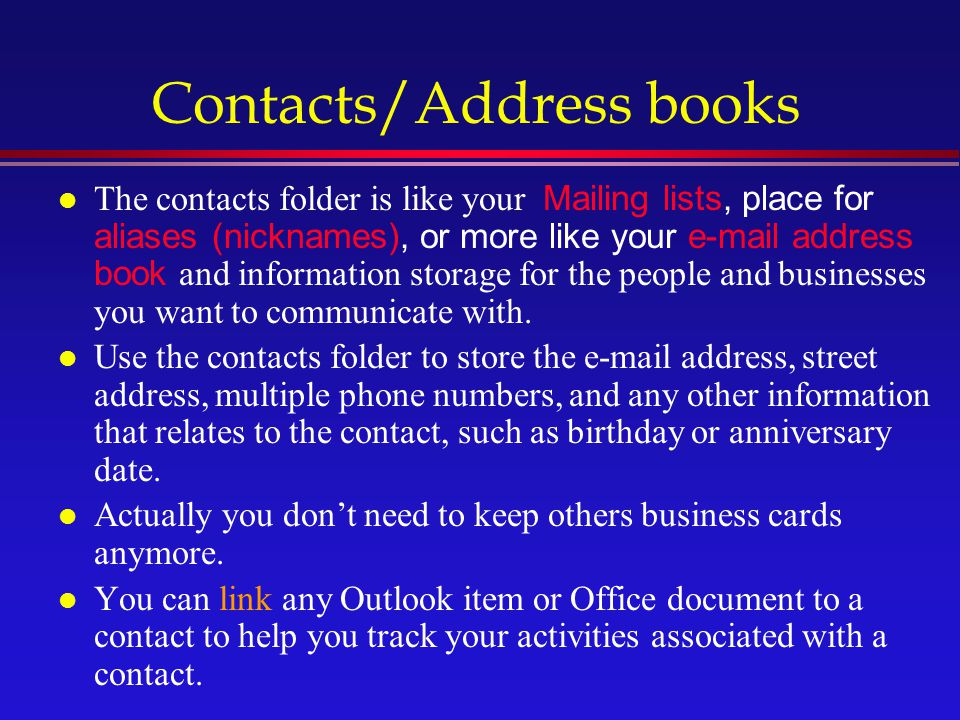 Contacts/Address books The contacts folder is like your Mailing lists, place for aliases (nicknames), or more like your e-mail address book and information storage for the people and businesses you want to communicate with.