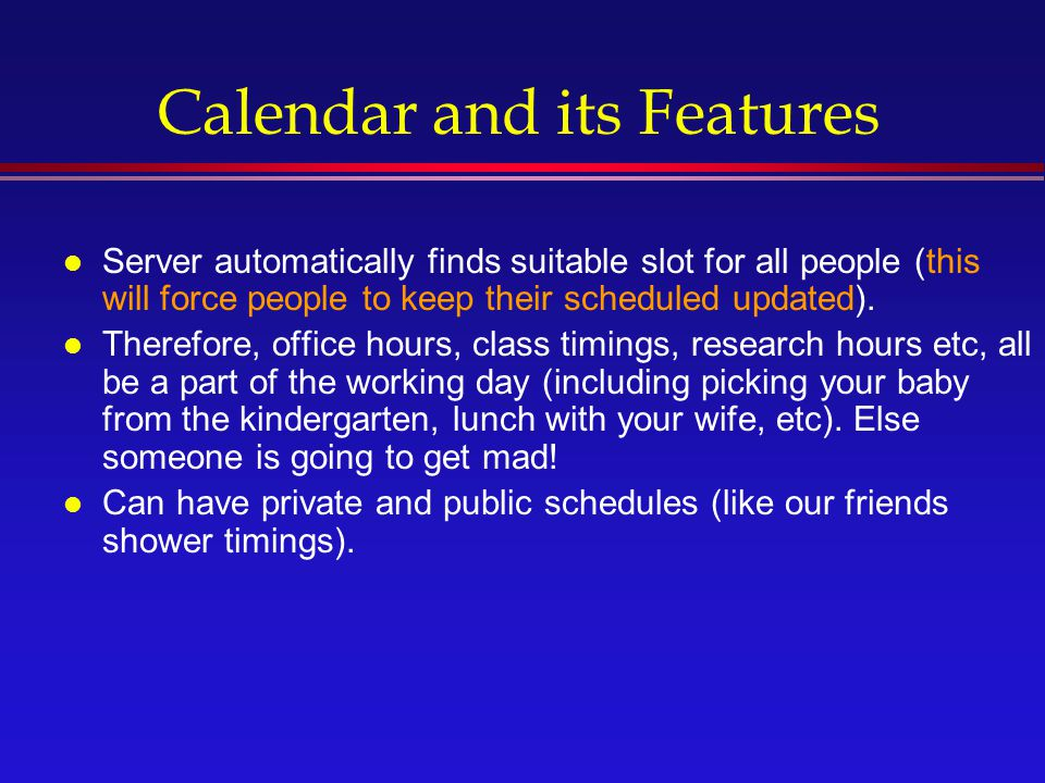 Calendar and its Features l Server automatically finds suitable slot for all people (this will force people to keep their scheduled updated).