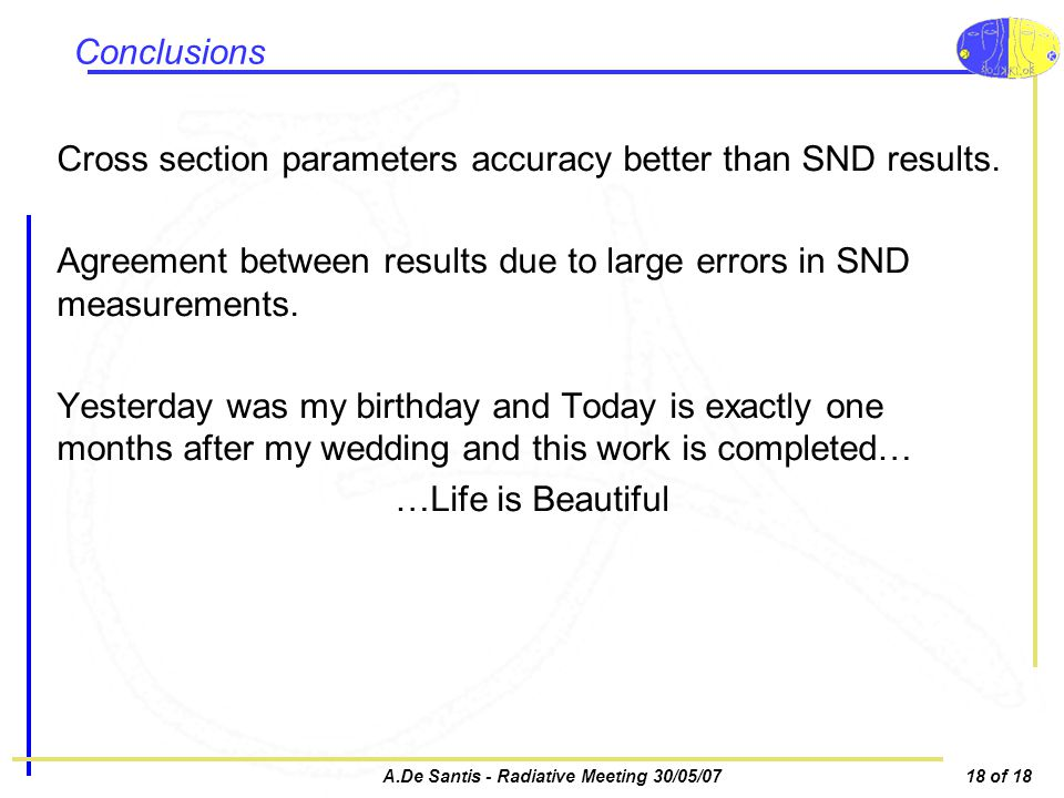 A.De Santis - Radiative Meeting 30/05/0718 of 18 Conclusions Cross section parameters accuracy better than SND results.
