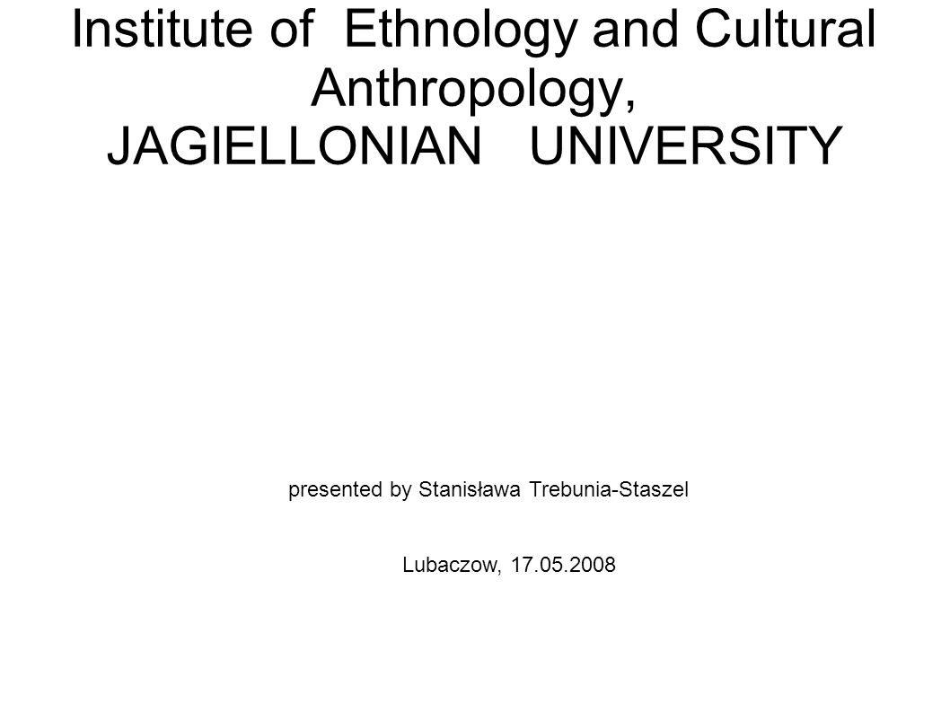 Institute of Ethnology and Cultural Anthropology, JAGIELLONIAN UNIVERSITY presented by Stanisława Trebunia-Staszel Lubaczow, 17.05.2008