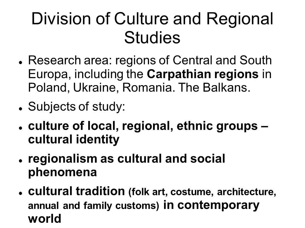 Division of Culture and Regional Studies Research area: regions of Central and South Europa, including the Carpathian regions in Poland, Ukraine, Romania.