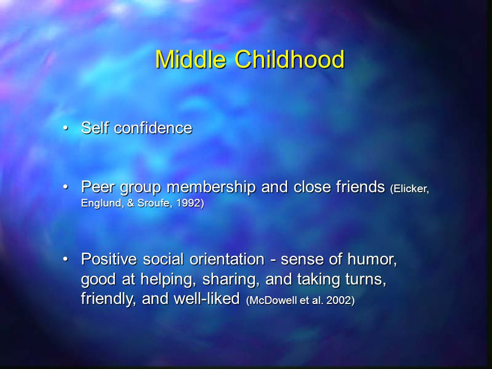 Middle Childhood Self confidenceSelf confidence Peer group membership and close friends (Elicker, Englund, & Sroufe, 1992)Peer group membership and close friends (Elicker, Englund, & Sroufe, 1992) Positive social orientation - sense of humor, good at helping, sharing, and taking turns, friendly, and well-liked (McDowell et al.