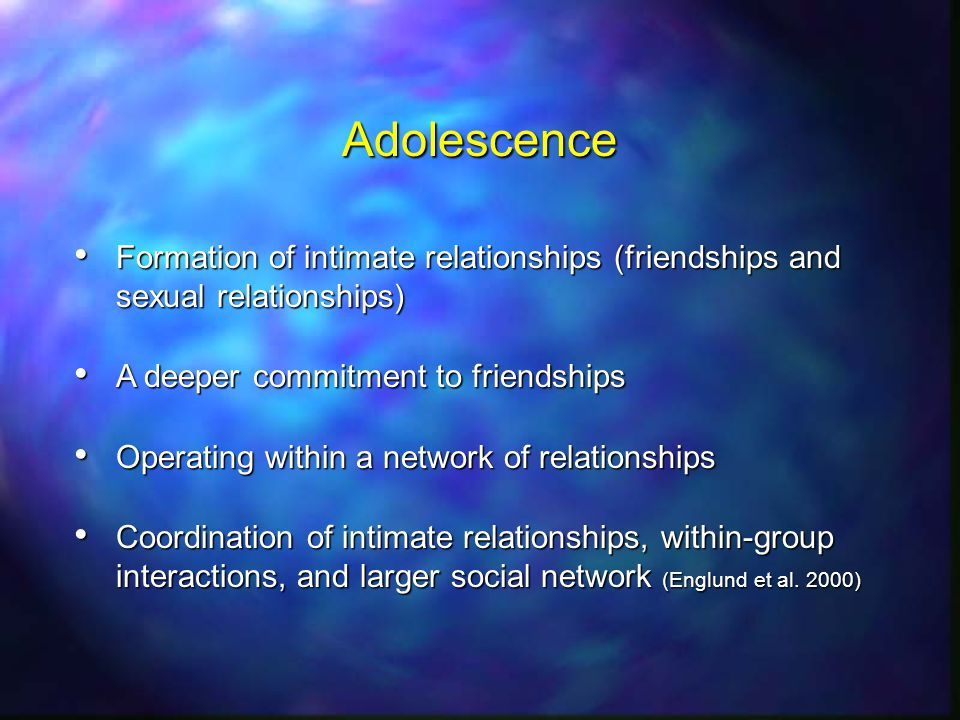 Adolescence Formation of intimate relationships (friendships and sexual relationships) Formation of intimate relationships (friendships and sexual relationships) A deeper commitment to friendships A deeper commitment to friendships Operating within a network of relationships Operating within a network of relationships Coordination of intimate relationships, within-group interactions, and larger social network (Englund et al.