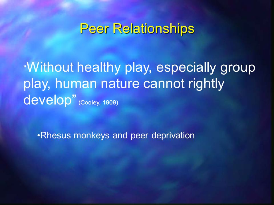 Peer Relationships Without healthy play, especially group play, human nature cannot rightly develop (Cooley, 1909) Rhesus monkeys and peer deprivation
