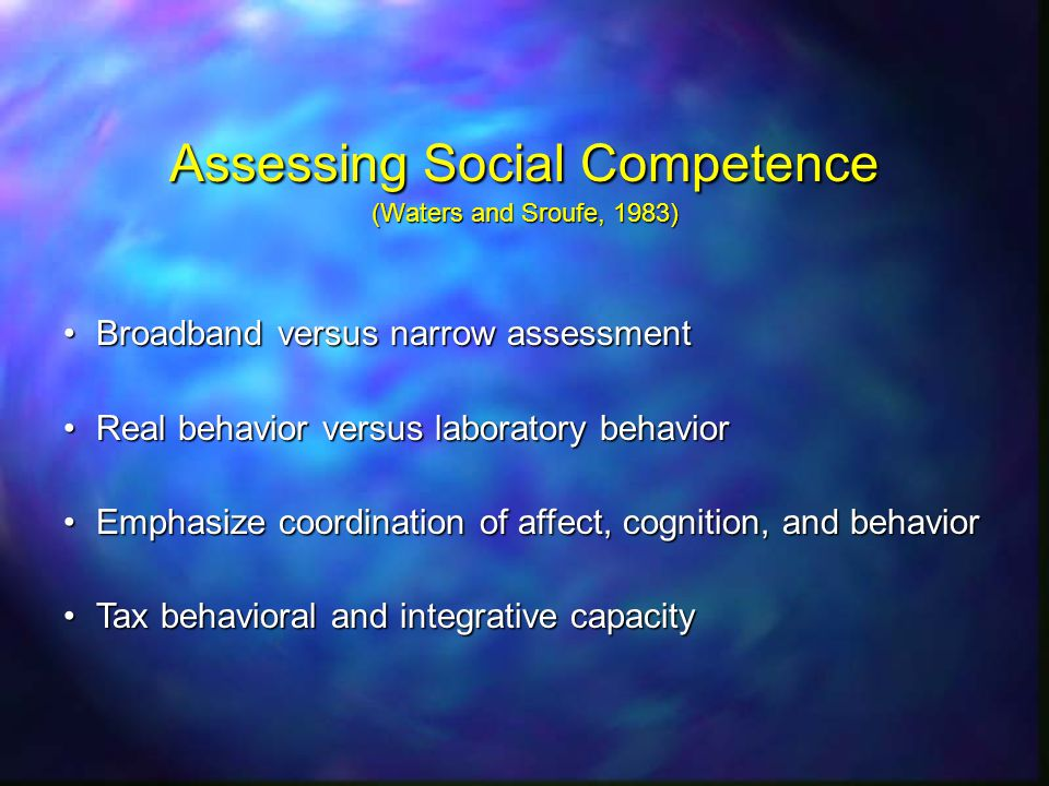 Assessing Social Competence (Waters and Sroufe, 1983) Broadband versus narrow assessmentBroadband versus narrow assessment Real behavior versus laboratory behaviorReal behavior versus laboratory behavior Emphasize coordination of affect, cognition, and behaviorEmphasize coordination of affect, cognition, and behavior Tax behavioral and integrative capacityTax behavioral and integrative capacity