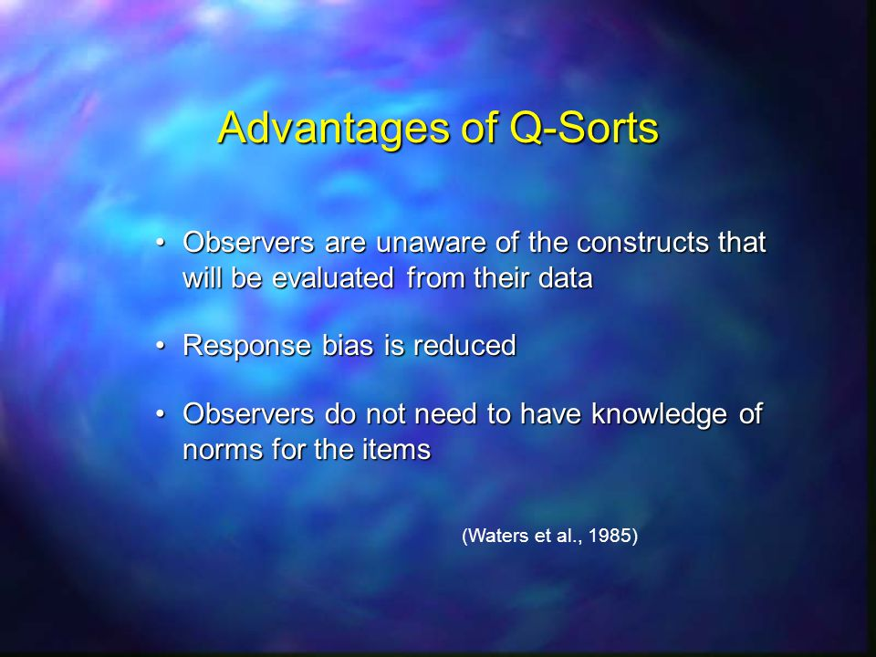 Advantages of Q-Sorts Observers are unaware of the constructs that will be evaluated from their dataObservers are unaware of the constructs that will be evaluated from their data Response bias is reducedResponse bias is reduced Observers do not need to have knowledge of norms for the itemsObservers do not need to have knowledge of norms for the items (Waters et al., 1985)