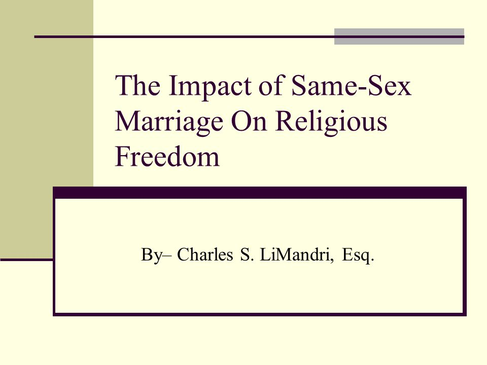The Impact of Same-Sex Marriage On Religious Freedom By– Charles S. LiMandri, Esq.