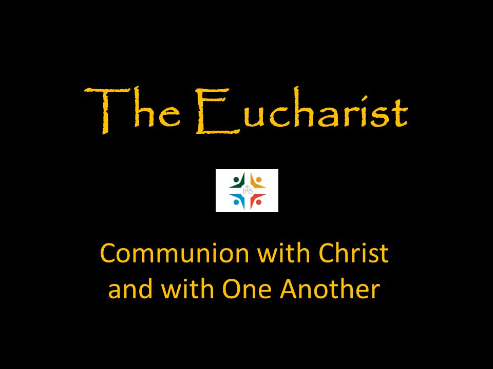 Communion with Christ and with One Another The Eucharist