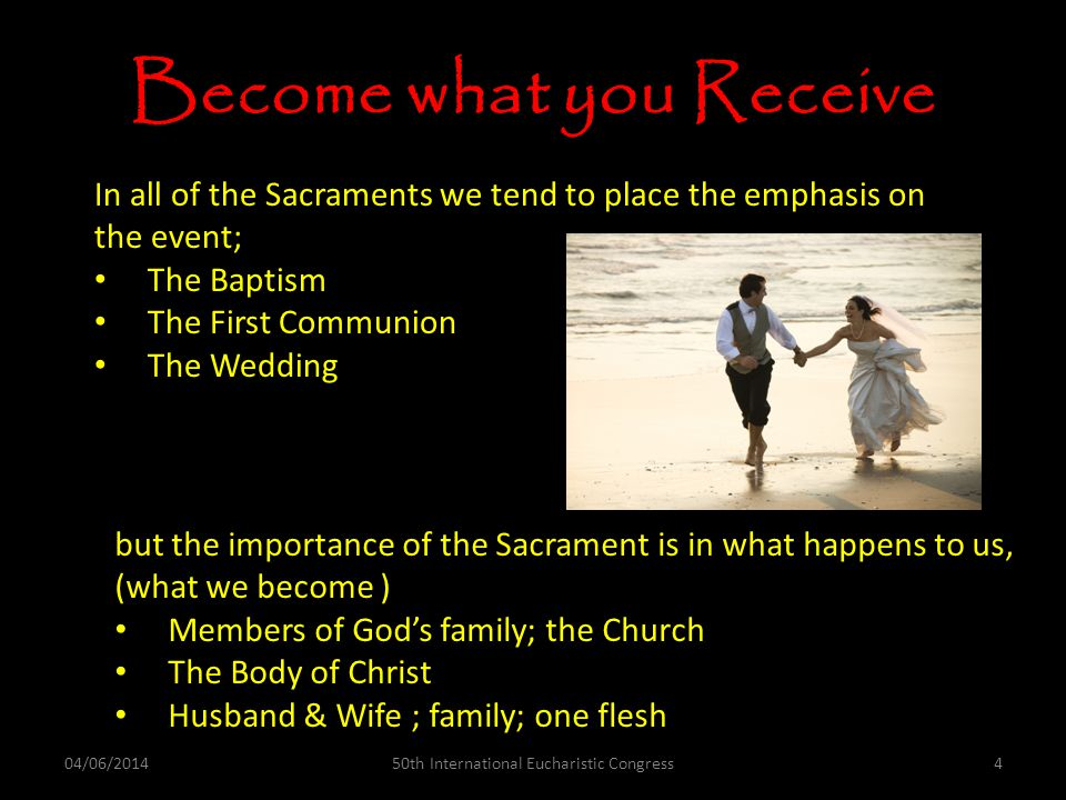Become what you Receive In all of the Sacraments we tend to place the emphasis on the event; The Baptism The First Communion The Wedding but the importance of the Sacrament is in what happens to us, (what we become ) Members of Gods family; the Church The Body of Christ Husband & Wife ; family; one flesh 04/06/2014450th International Eucharistic Congress