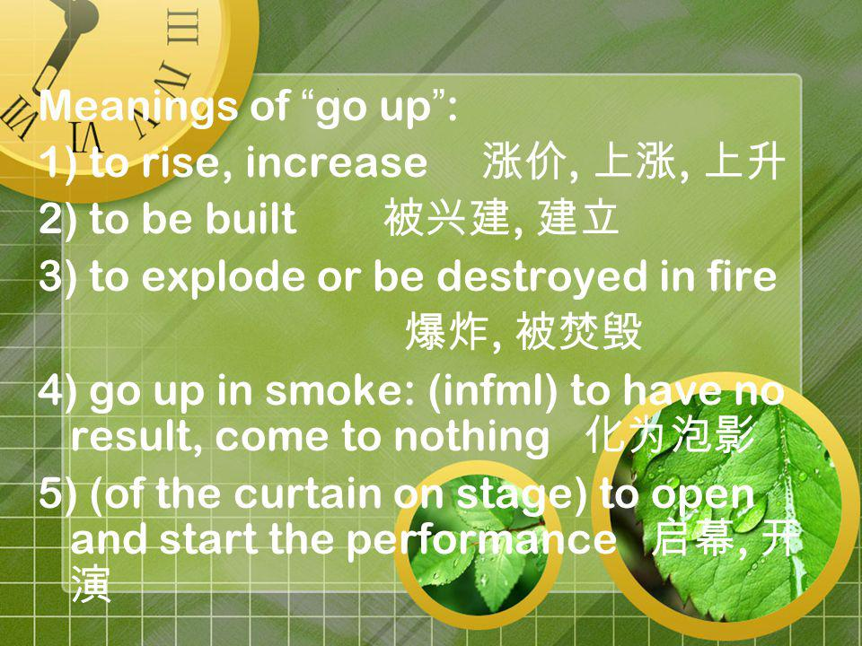 Meanings of go up : 1) to rise, increase,, 2) to be built, 3) to explode or be destroyed in fire, 4) go up in smoke: (infml) to have no result, come to nothing 5) (of the curtain on stage) to open and start the performance,
