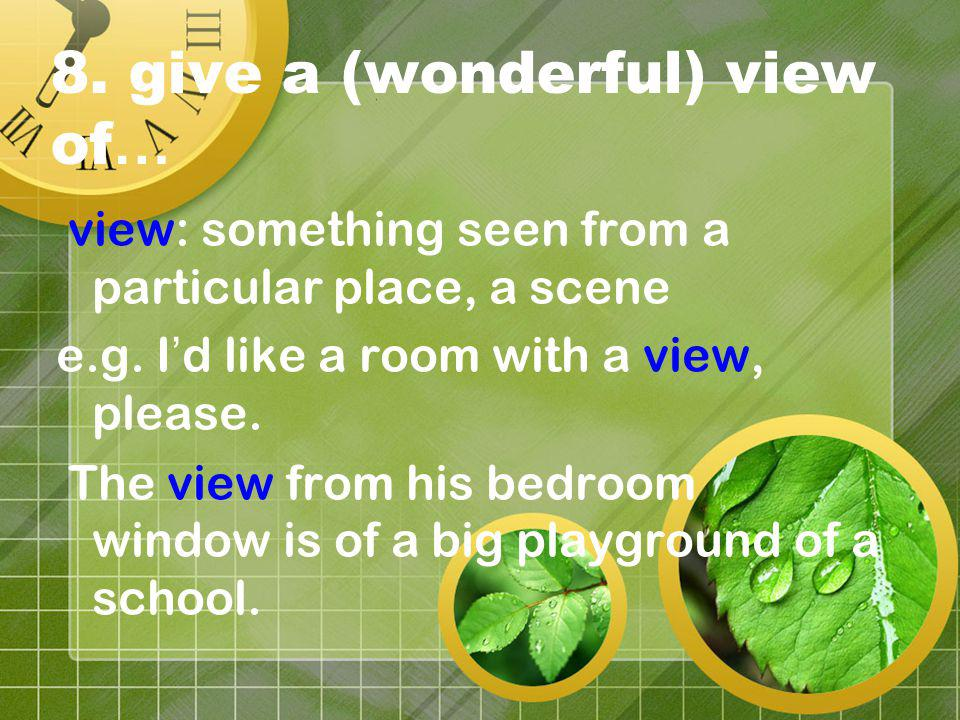 8. give a (wonderful) view of … view: something seen from a particular place, a scene e.g.