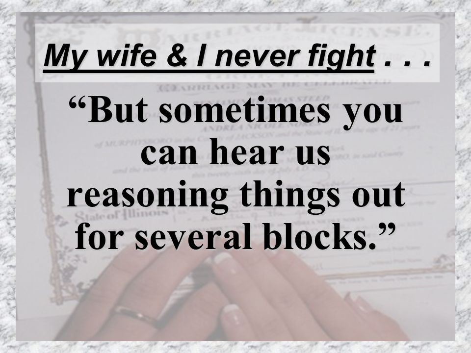 My wife & I never fight... But sometimes you can hear us reasoning things out for several blocks.