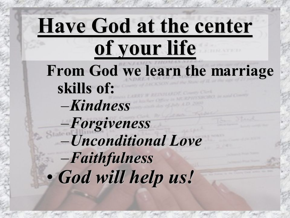 Have God at the center of your life From God we learn the marriage skills of: –Kindness –Forgiveness –Unconditional Love –Faithfulness God will help us!God will help us!