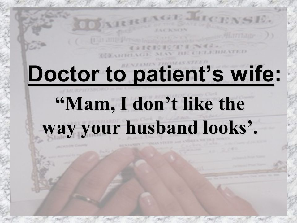 Doctor to patients wife: Mam, I dont like the way your husband looks.