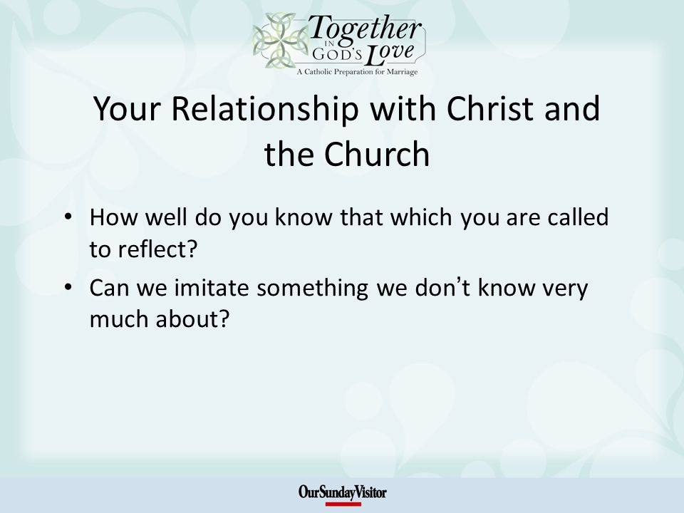 Your Relationship with Christ and the Church How well do you know that which you are called to reflect.