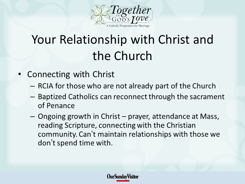 Your Relationship with Christ and the Church Connecting with Christ – RCIA for those who are not already part of the Church – Baptized Catholics can reconnect through the sacrament of Penance – Ongoing growth in Christ – prayer, attendance at Mass, reading Scripture, connecting with the Christian community.