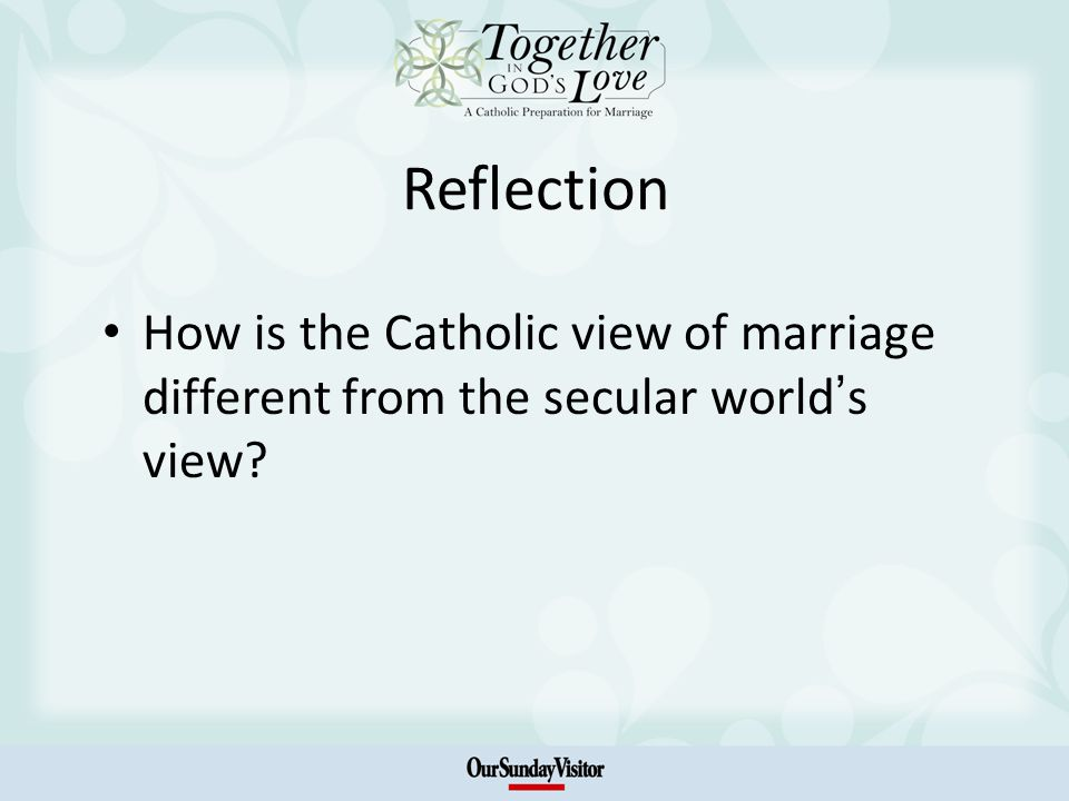 Reflection How is the Catholic view of marriage different from the secular world s view