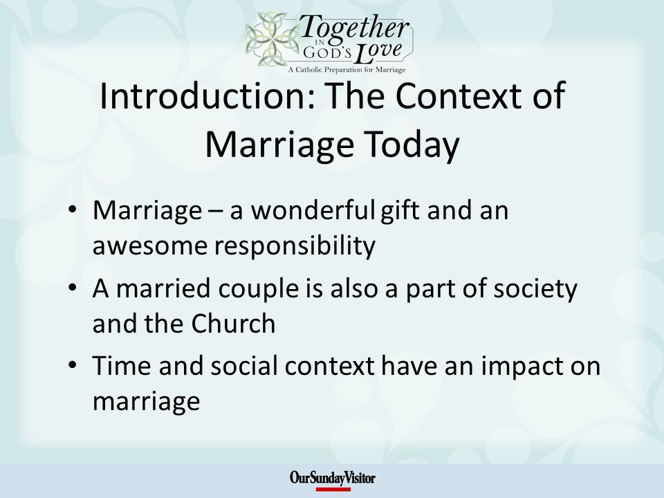Introduction: The Context of Marriage Today Marriage – a wonderful gift and an awesome responsibility A married couple is also a part of society and the Church Time and social context have an impact on marriage