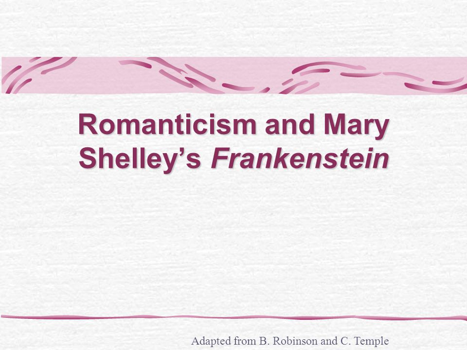 Romanticism and Mary Shelleys Frankenstein Adapted from B. Robinson and C. Temple