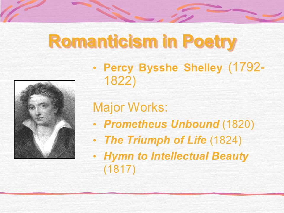 Romanticism in Poetry Percy Bysshe Shelley (1792- 1822) Major Works: Prometheus Unbound (1820) The Triumph of Life (1824) Hymn to Intellectual Beauty (1817)