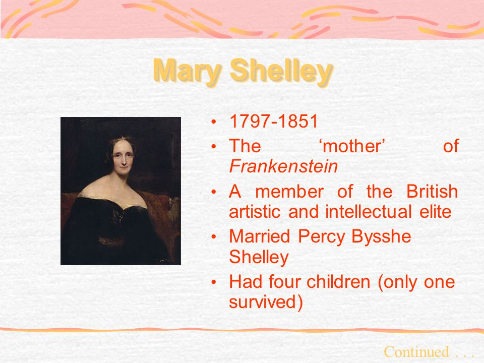 Mary Shelley 1797-1851 The mother of Frankenstein A member of the British artistic and intellectual elite Married Percy Bysshe Shelley Had four children (only one survived) Continued...
