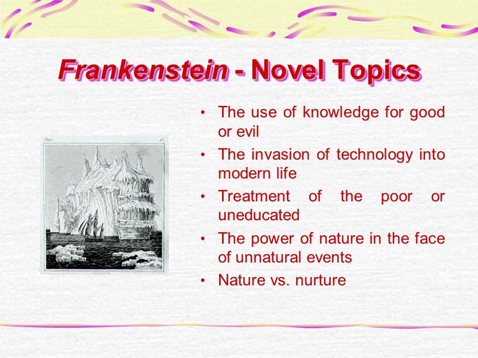 Frankenstein - Novel Topics The use of knowledge for good or evil The invasion of technology into modern life Treatment of the poor or uneducated The power of nature in the face of unnatural events Nature vs.