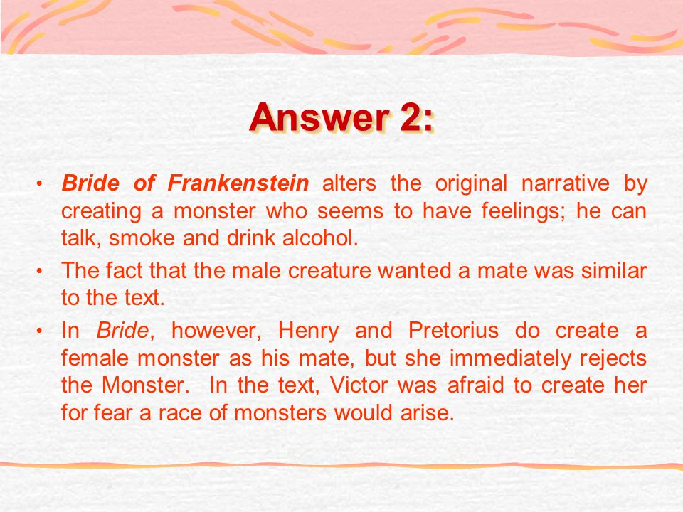 Answer 2: Bride of Frankenstein alters the original narrative by creating a monster who seems to have feelings; he can talk, smoke and drink alcohol.