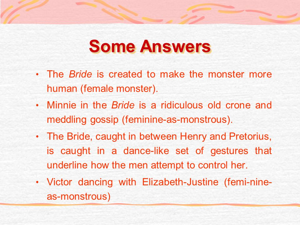 Some Answers The Bride is created to make the monster more human (female monster).