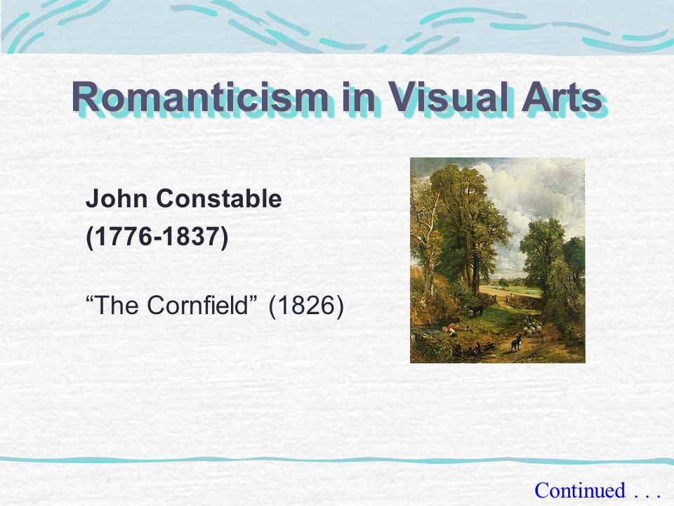 Romanticism in Visual Arts John Constable (1776-1837) The Cornfield (1826) Continued...