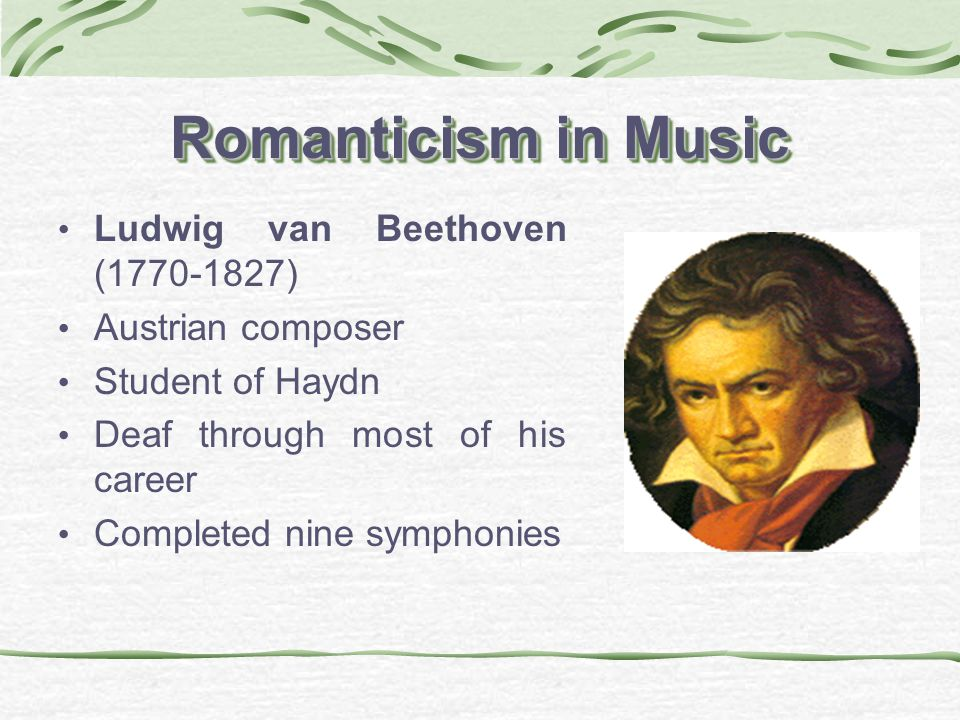 Romanticism in Music Ludwig van Beethoven (1770-1827) Austrian composer Student of Haydn Deaf through most of his career Completed nine symphonies