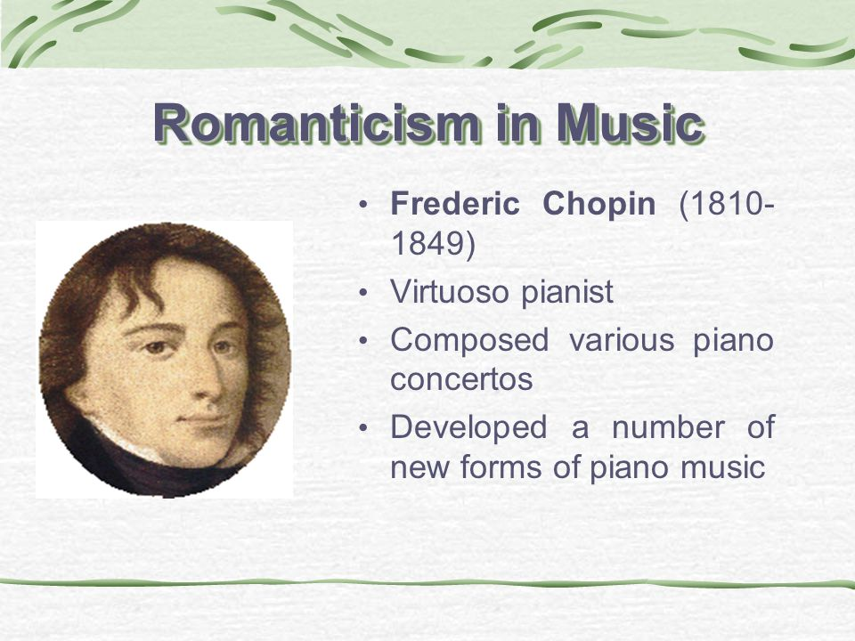 Romanticism in Music Frederic Chopin (1810- 1849) Virtuoso pianist Composed various piano concertos Developed a number of new forms of piano music