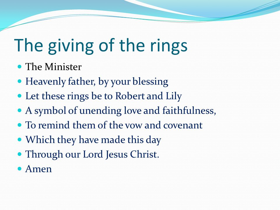 The giving of the rings The Minister Heavenly father, by your blessing Let these rings be to Robert and Lily A symbol of unending love and faithfulness, To remind them of the vow and covenant Which they have made this day Through our Lord Jesus Christ.