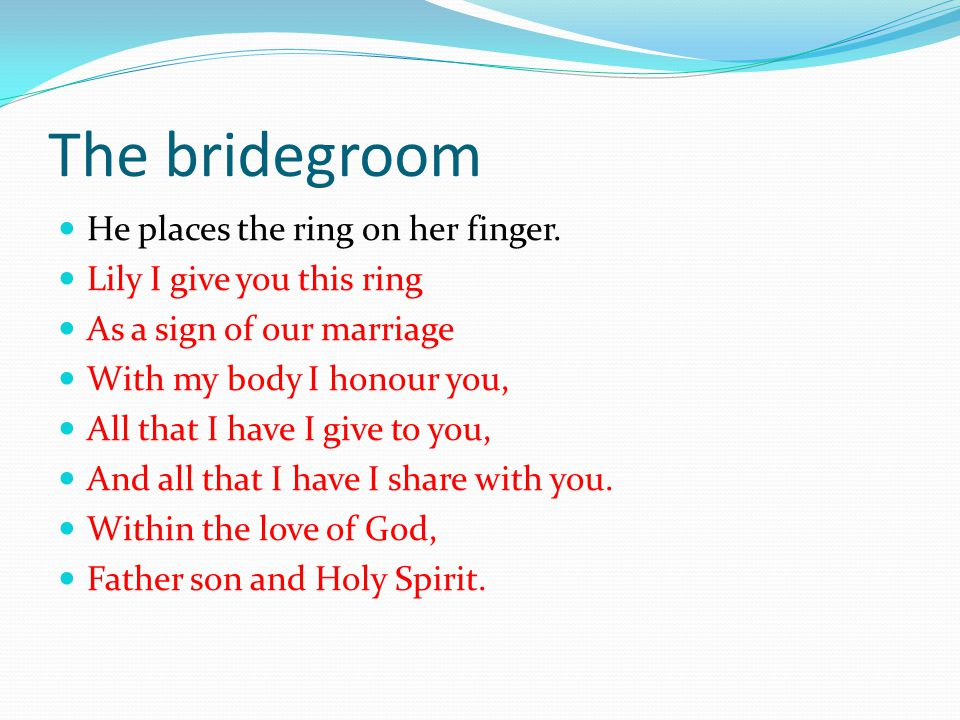 The bridegroom He places the ring on her finger.