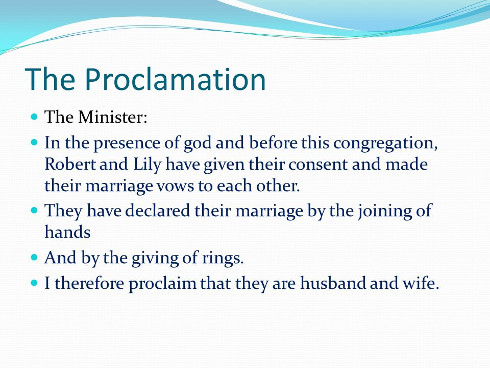 The Proclamation The Minister: In the presence of god and before this congregation, Robert and Lily have given their consent and made their marriage vows to each other.