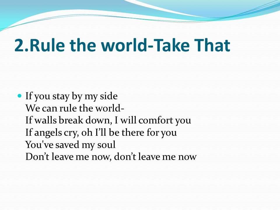 2.Rule the world-Take That If you stay by my side We can rule the world- If walls break down, I will comfort you If angels cry, oh Ill be there for you You ve saved my soul Dont leave me now, dont leave me now