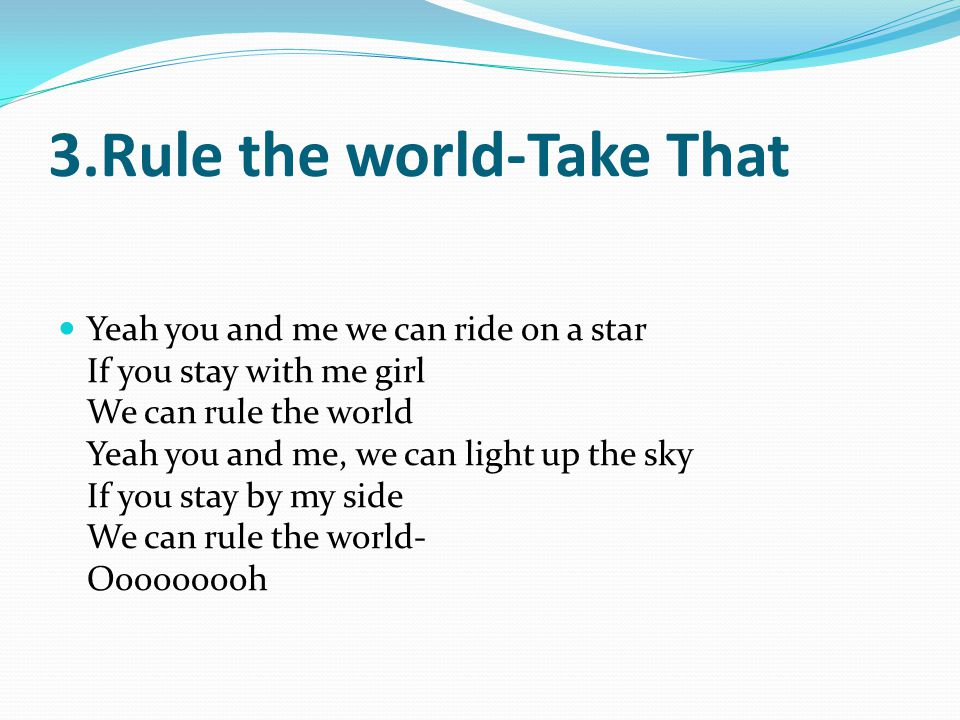3.Rule the world-Take That Yeah you and me we can ride on a star If you stay with me girl We can rule the world Yeah you and me, we can light up the sky If you stay by my side We can rule the world- Ooooooooh