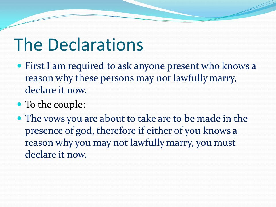 The Declarations First I am required to ask anyone present who knows a reason why these persons may not lawfully marry, declare it now.