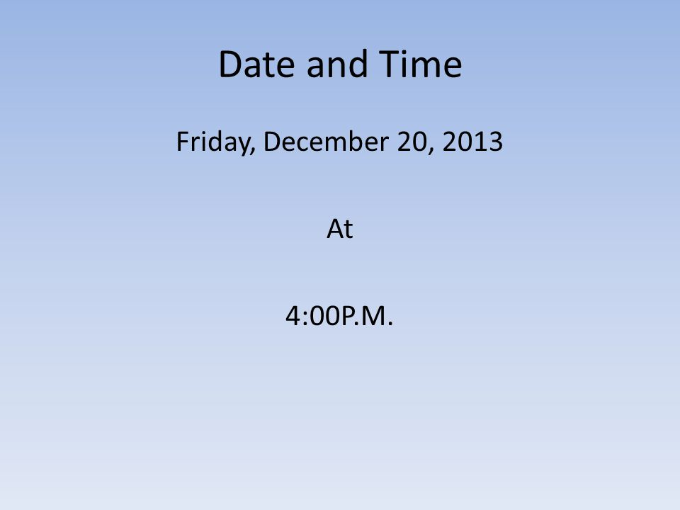 Date and Time Friday, December 20, 2013 At 4:00P.M.
