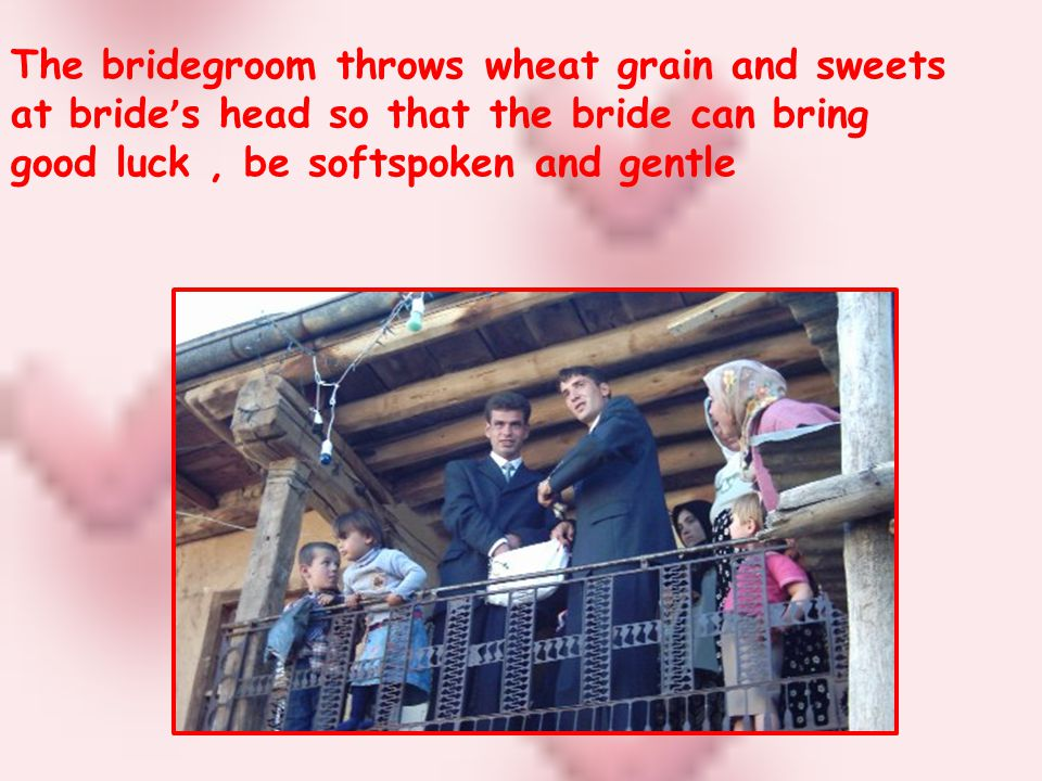 The bridegroom throws wheat grain and sweets at bride s head so that the bride can bring good luck, be softspoken and gentle