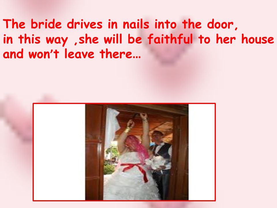 The bride drives in nails into the door, in this way,she will be faithful to her house and won t leave there …