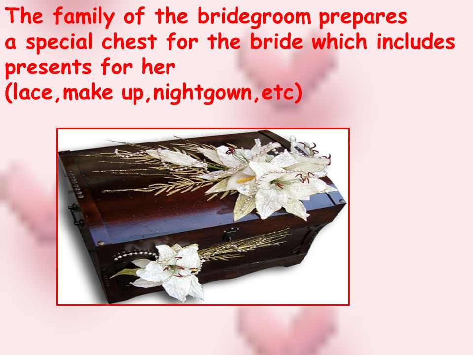 The family of the bridegroom prepares a special chest for the bride which includes presents for her (lace,make up,nightgown,etc)