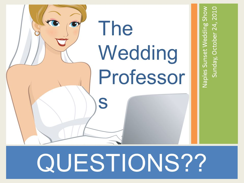 Naples Sunset Wedding Show Sunday, October 24, 2010 QUESTIONS The Wedding Professor s