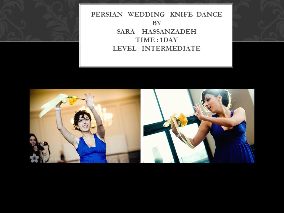 PERSIAN WEDDING KNIFE DANCE BY SARA HASSANZADEH TIME : 1DAY LEVEL : INTERMEDIATE