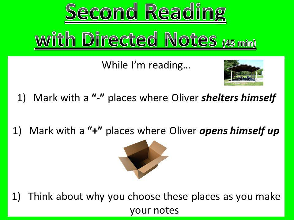 While Im reading… 1)Mark with a - places where Oliver shelters himself 1)Mark with a + places where Oliver opens himself up 1)Think about why you choose these places as you make your notes