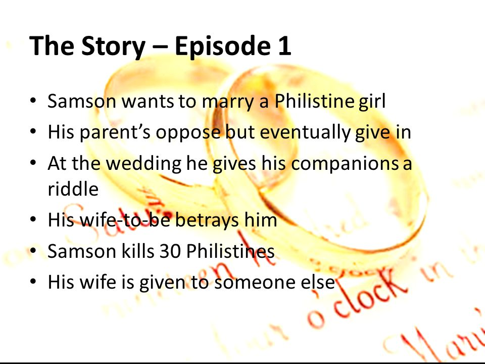 The Story – Episode 1 Samson wants to marry a Philistine girl His parents oppose but eventually give in At the wedding he gives his companions a riddle His wife-to-be betrays him Samson kills 30 Philistines His wife is given to someone else