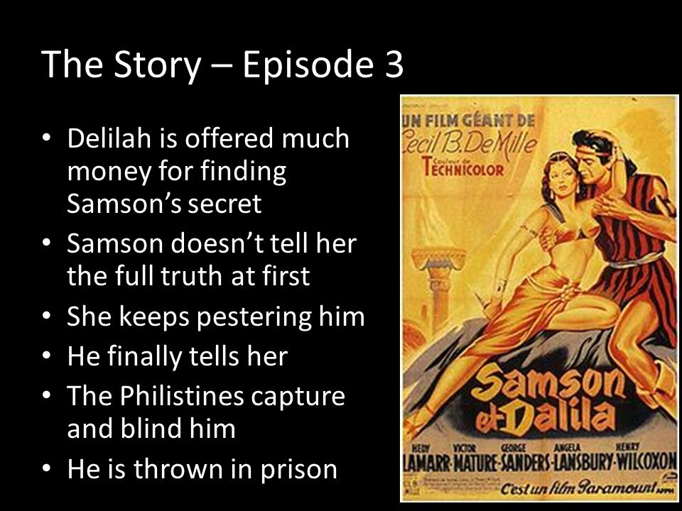 The Story – Episode 3 Delilah is offered much money for finding Samsons secret Samson doesnt tell her the full truth at first She keeps pestering him He finally tells her The Philistines capture and blind him He is thrown in prison
